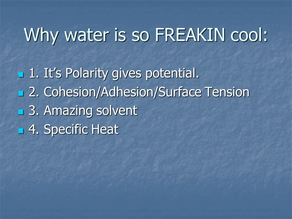 Why water is so FREAKIN cool: 1. Its Polarity gives potential. 1. Its Polarity gives potential. 2. Cohesion/Adhesion/Surface Tension 2. Cohesion/Adhes