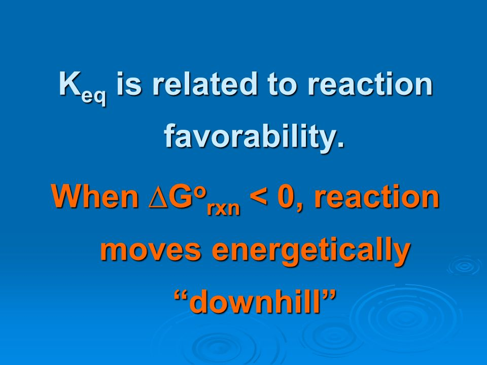 K eq is related to reaction favorability. When G o rxn < 0, reaction moves energetically downhill