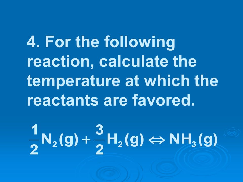 4. For the following reaction, calculate the temperature at which the reactants are favored.