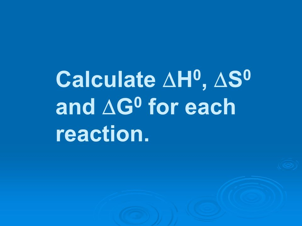 Calculate H 0, S 0 and G 0 for each reaction.
