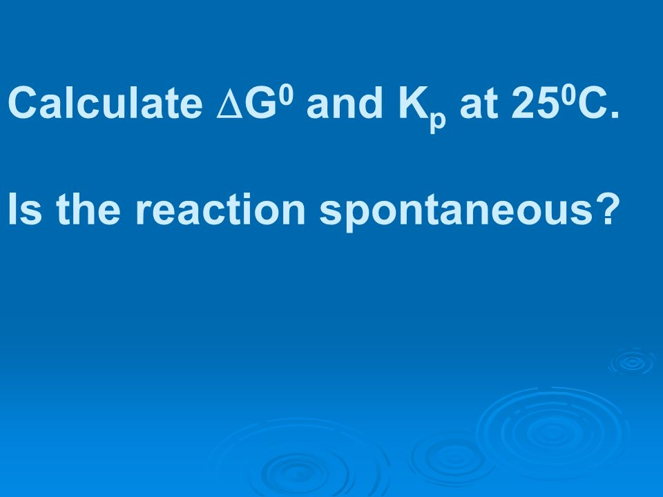 Calculate G 0 and K p at 25 0 C. Is the reaction spontaneous?