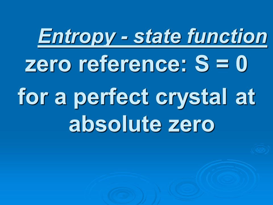 Entropy - state function zero reference: S = 0 for a perfect crystal at absolute zero