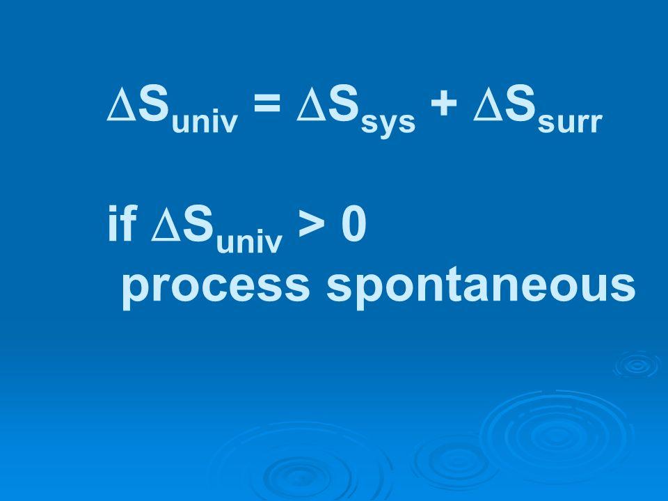 S univ = S sys + S surr if S univ > 0 process spontaneous