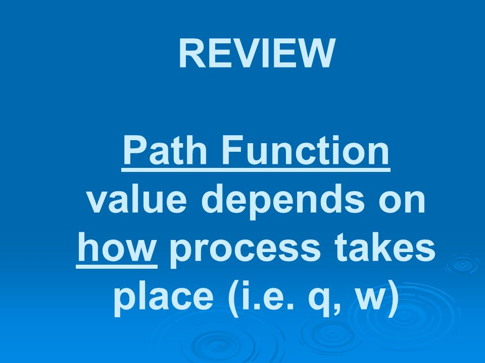REVIEW Path Function value depends on how process takes place (i.e. q, w)