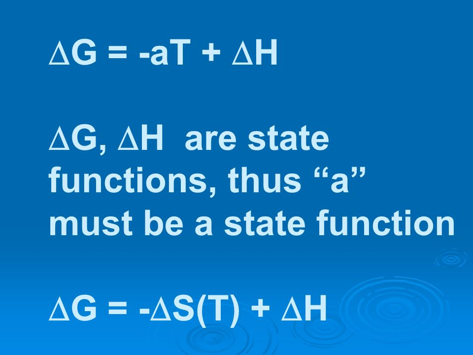 G = -aT + H G, H are state functions, thus a must be a state function G = - S(T) + H