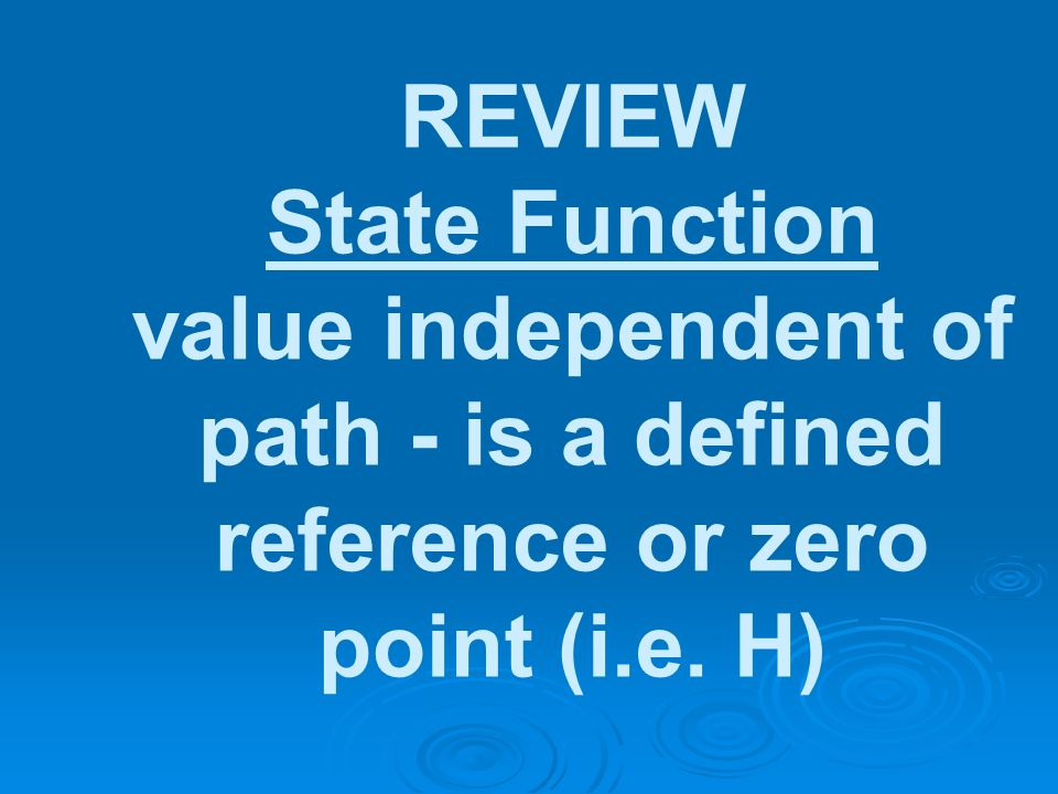 REVIEW State Function value independent of path - is a defined reference or zero point (i.e. H)