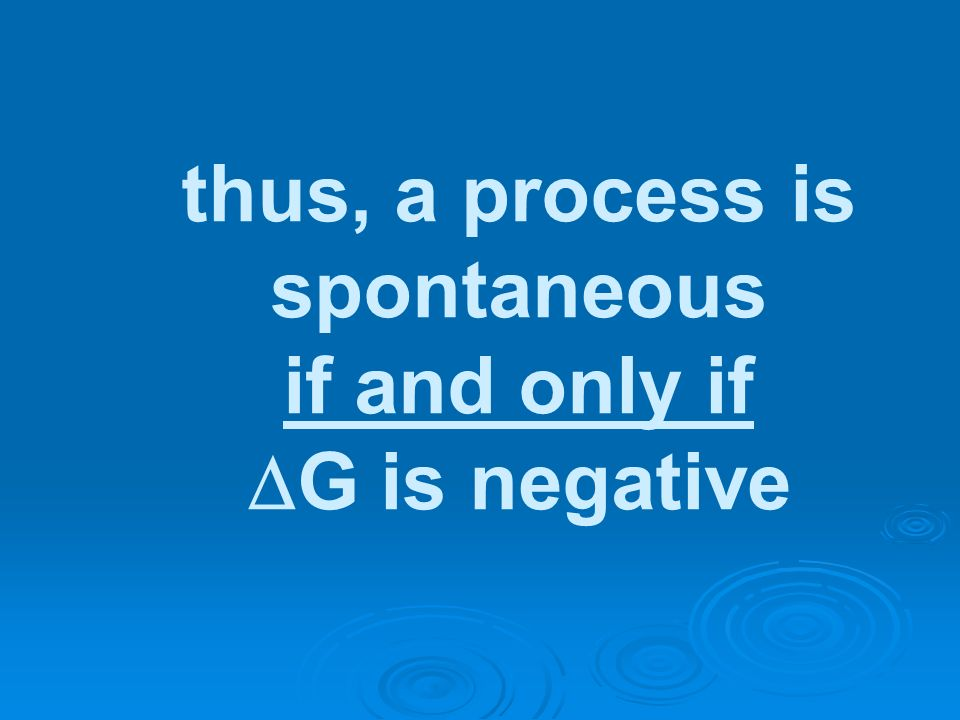 thus, a process is spontaneous if and only if G is negative