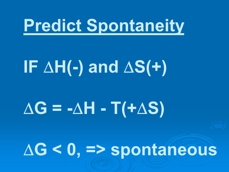 Predict Spontaneity IF H(-) and S(+) G = - H - T(+ S) G spontaneous