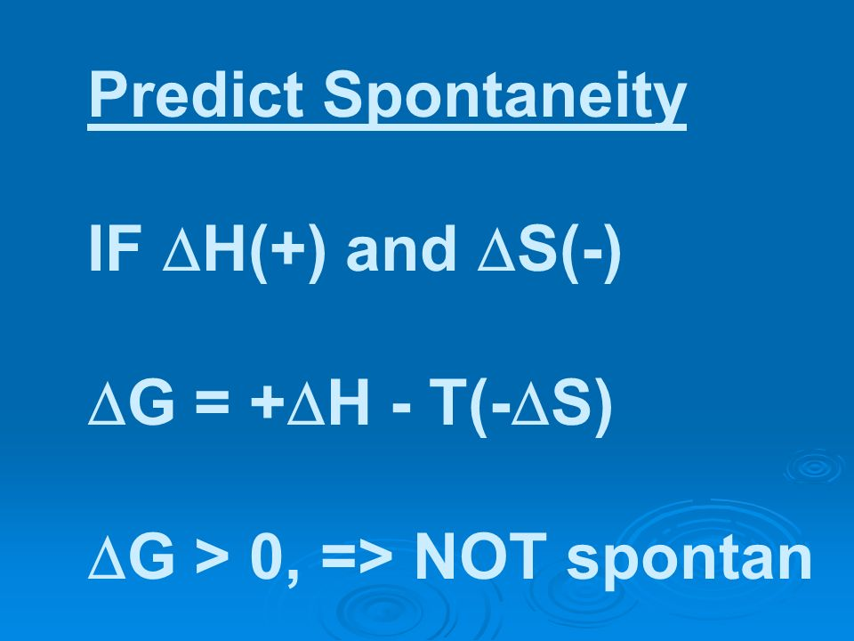 Predict Spontaneity IF H(+) and S(-) G = + H - T(- S) G > 0, => NOT spontan