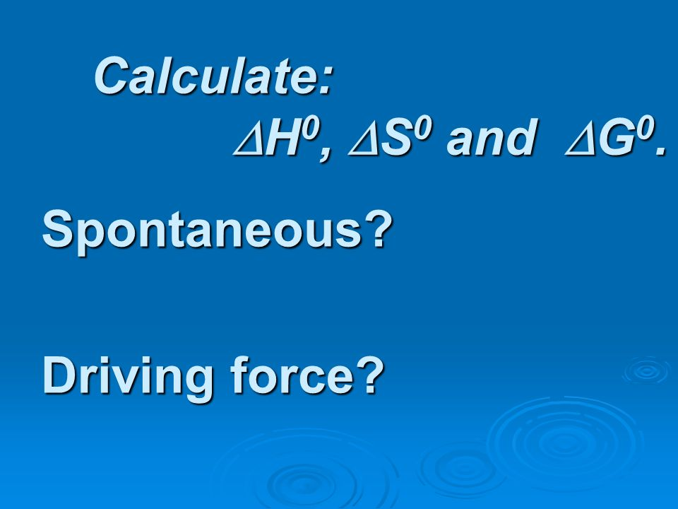 Calculate: H 0, S 0 and G 0. Spontaneous? Driving force?