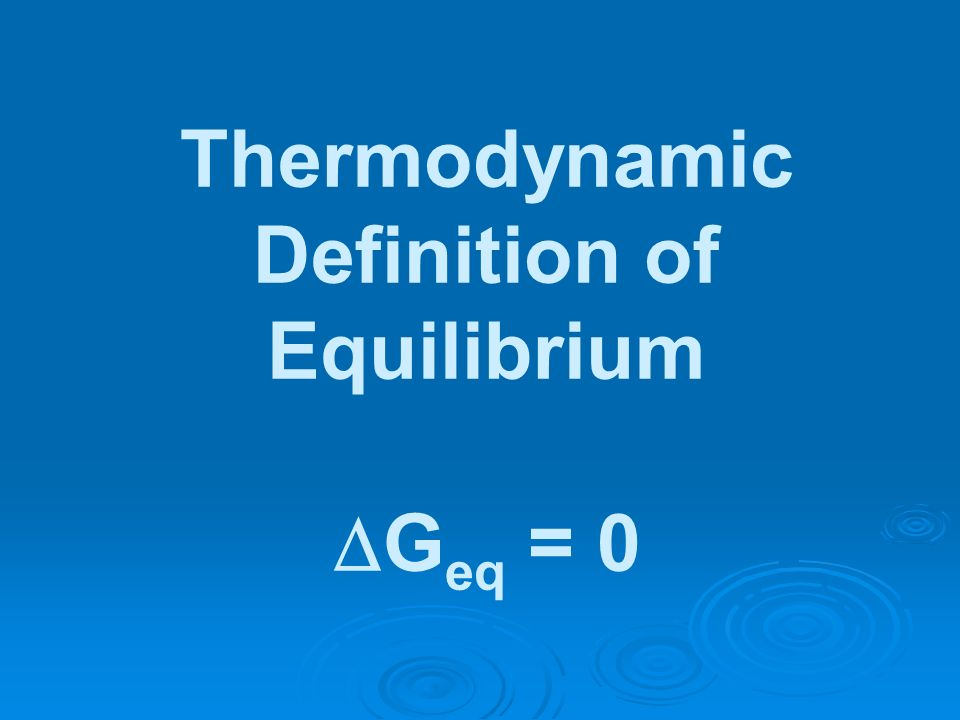 Thermodynamic Definition of Equilibrium G eq = 0