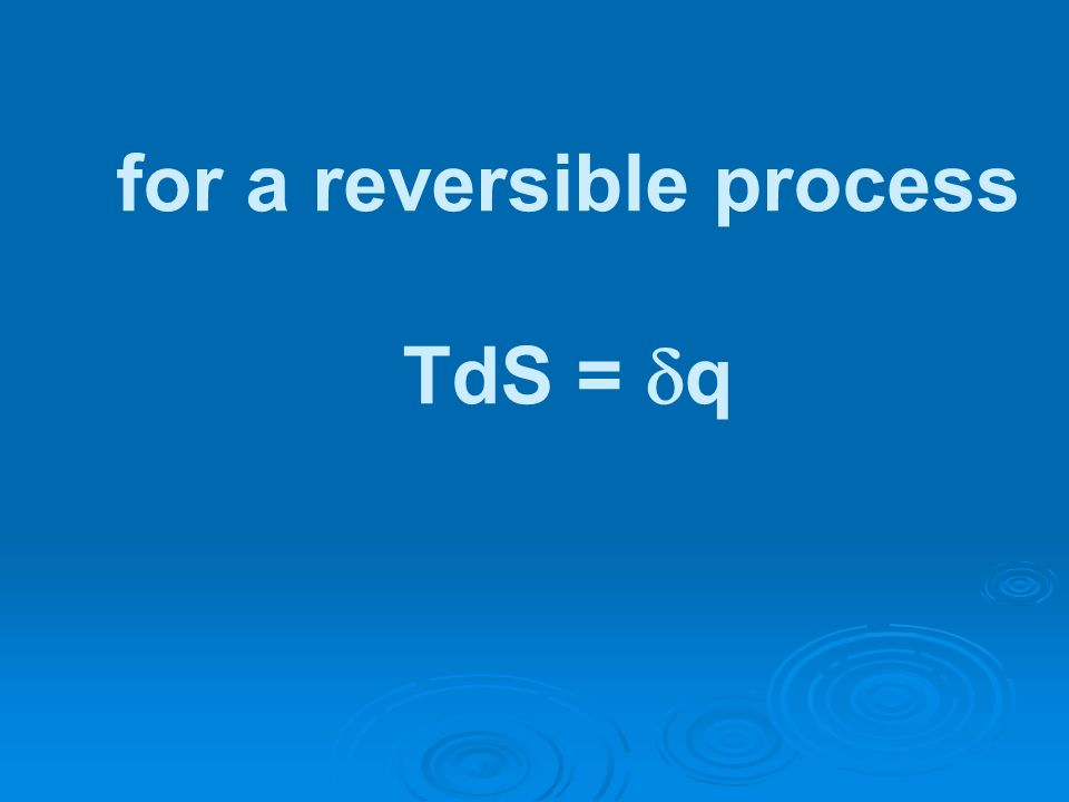 for a reversible process TdS = q
