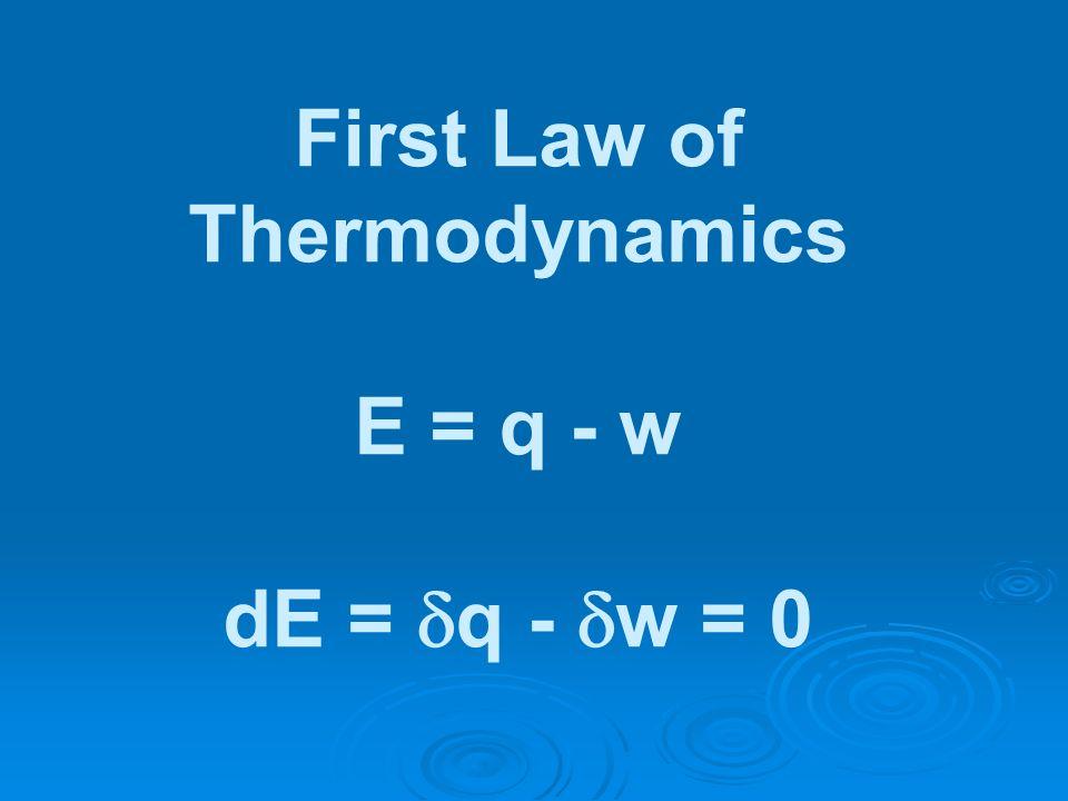 First Law of Thermodynamics E = q - w dE = q - w = 0