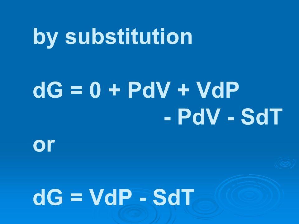 by substitution dG = 0 + PdV + VdP - PdV - SdT or dG = VdP - SdT