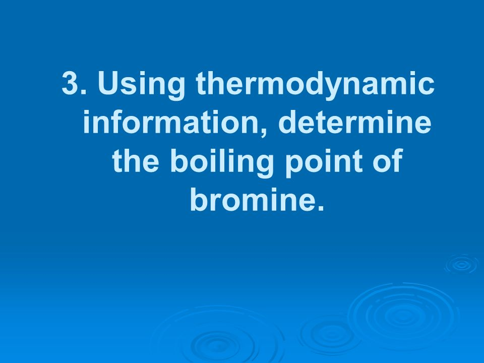 3. Using thermodynamic information, determine the boiling point of bromine.
