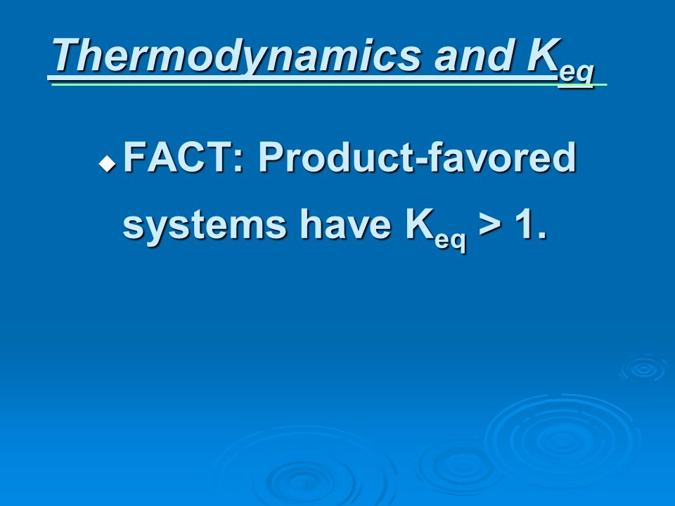 FACT: Product-favored systems have K eq > 1. FACT: Product-favored systems have K eq > 1. Thermodynamics and K eq