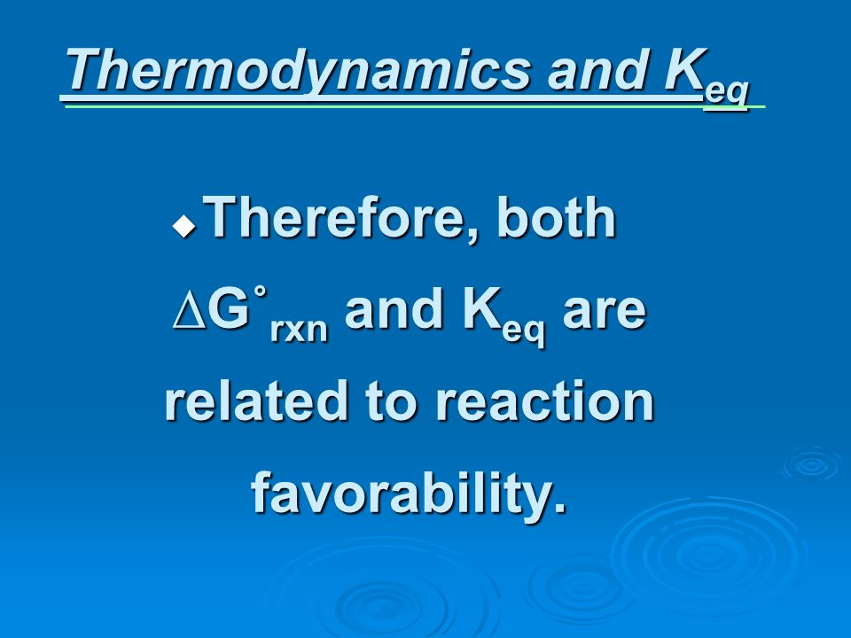 Therefore, both G˚ rxn and K eq are related to reaction favorability. Therefore, both G˚ rxn and K eq are related to reaction favorability. Thermodyna