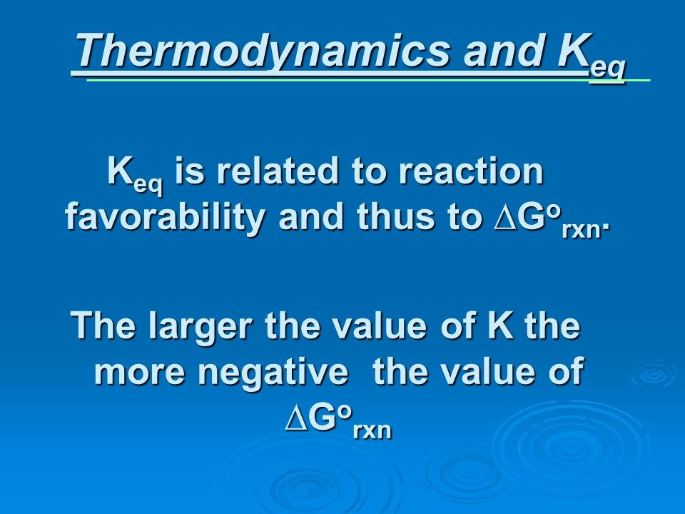 K eq is related to reaction favorability and thus to G o rxn. The larger the value of K the more negative the value of G o rxn Thermodynamics and K eq
