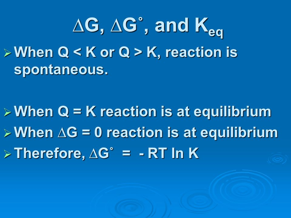 G, G˚, and K eq When Q K, reaction is spontaneous. When Q K, reaction is spontaneous. When Q = K reaction is at equilibrium When Q = K reaction is at