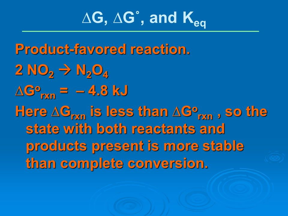 Product-favored reaction. 2 NO 2 N 2 O 4 G o rxn = – 4.8 kJ Here G rxn is less than G o rxn, so the state with both reactants and products present is