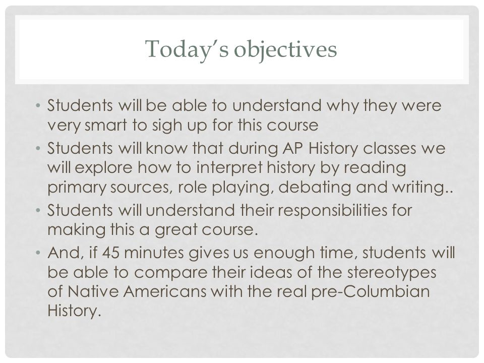 Todays objectives Students will be able to understand why they were very smart to sigh up for this course Students will know that during AP History cl
