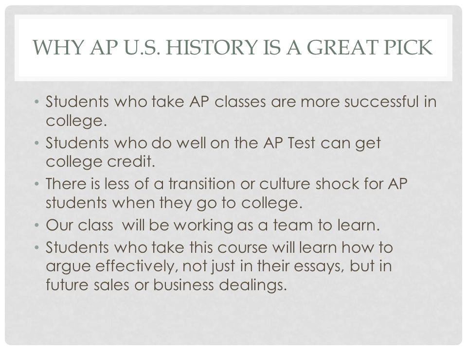 WHY AP U.S. HISTORY IS A GREAT PICK Students who take AP classes are more successful in college. Students who do well on the AP Test can get college c