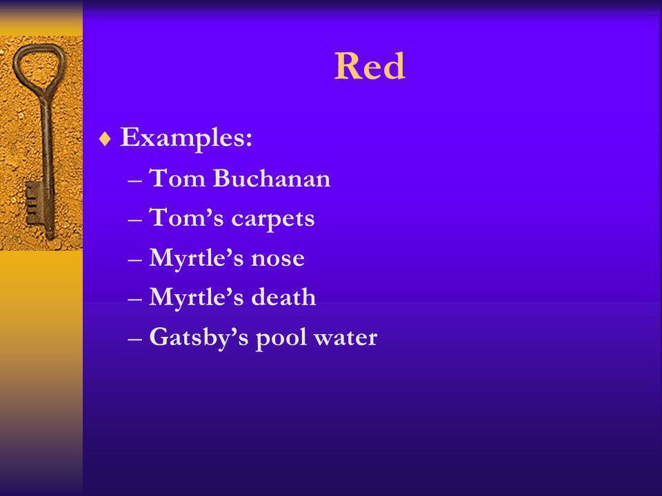 Red Examples: –Tom Buchanan –Toms carpets –Myrtles nose –Myrtles death –Gatsbys pool water