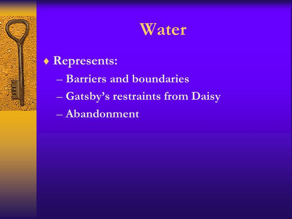 Water Represents: –Barriers and boundaries –Gatsbys restraints from Daisy –Abandonment