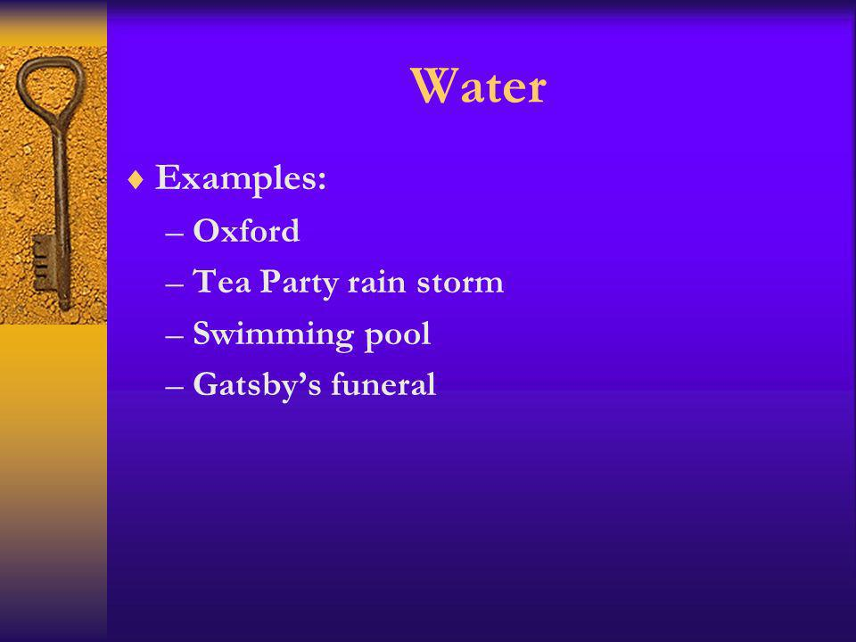 Water Examples: –Oxford –Tea Party rain storm –Swimming pool –Gatsbys funeral
