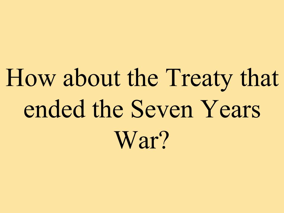 How about the Treaty that ended the Seven Years War?