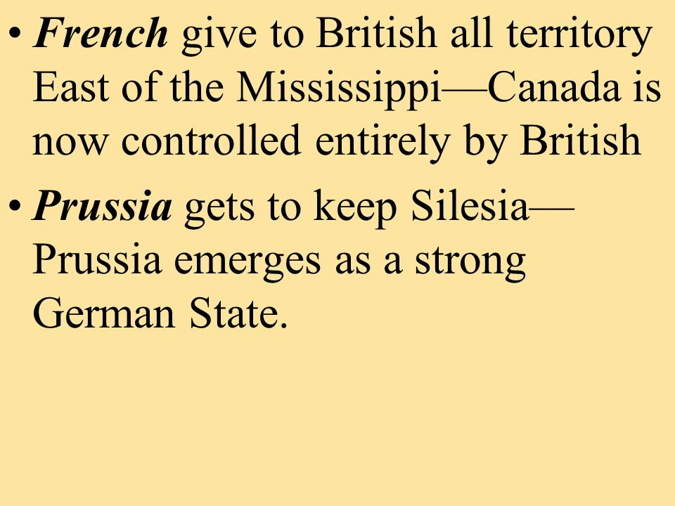 French give to British all territory East of the MississippiCanada is now controlled entirely by British Prussia gets to keep Silesia Prussia emerges as a strong German State.