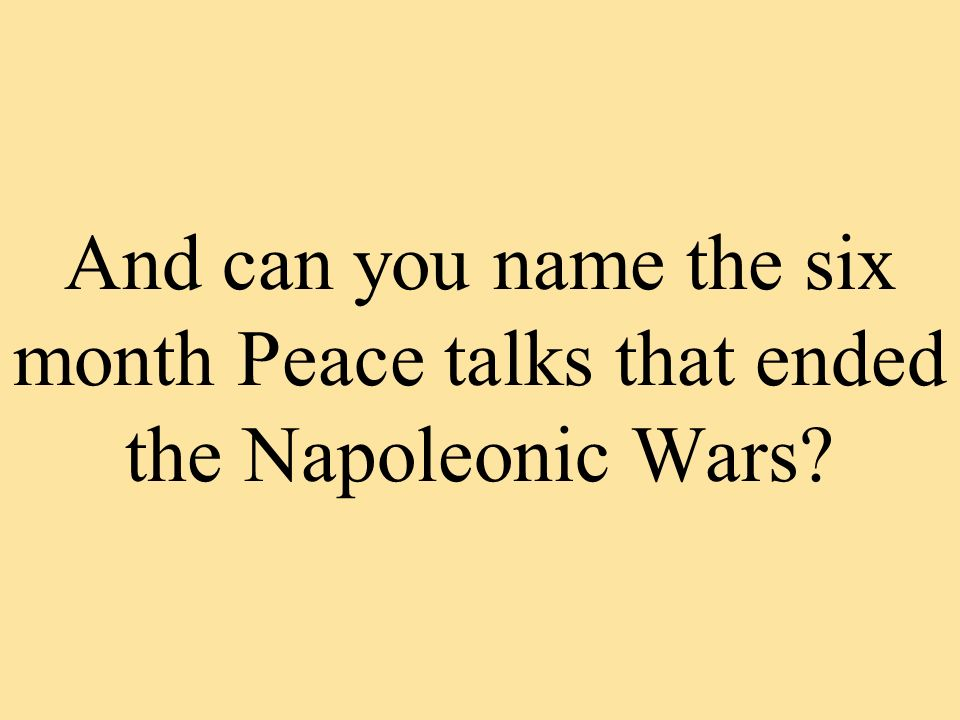 And can you name the six month Peace talks that ended the Napoleonic Wars