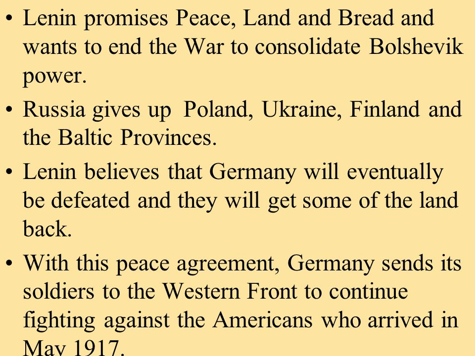 Lenin promises Peace, Land and Bread and wants to end the War to consolidate Bolshevik power. Russia gives up Poland, Ukraine, Finland and the Baltic