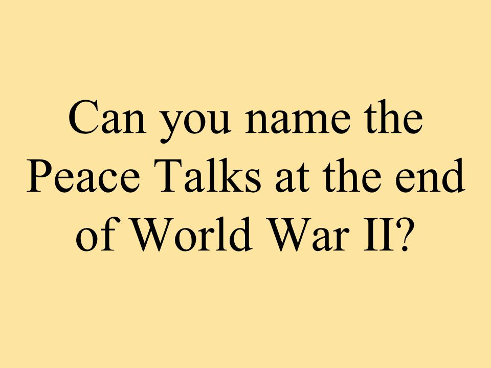Can you name the Peace Talks at the end of World War II?