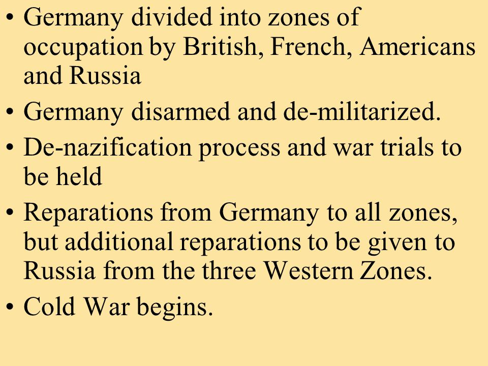 Germany divided into zones of occupation by British, French, Americans and Russia Germany disarmed and de-militarized.