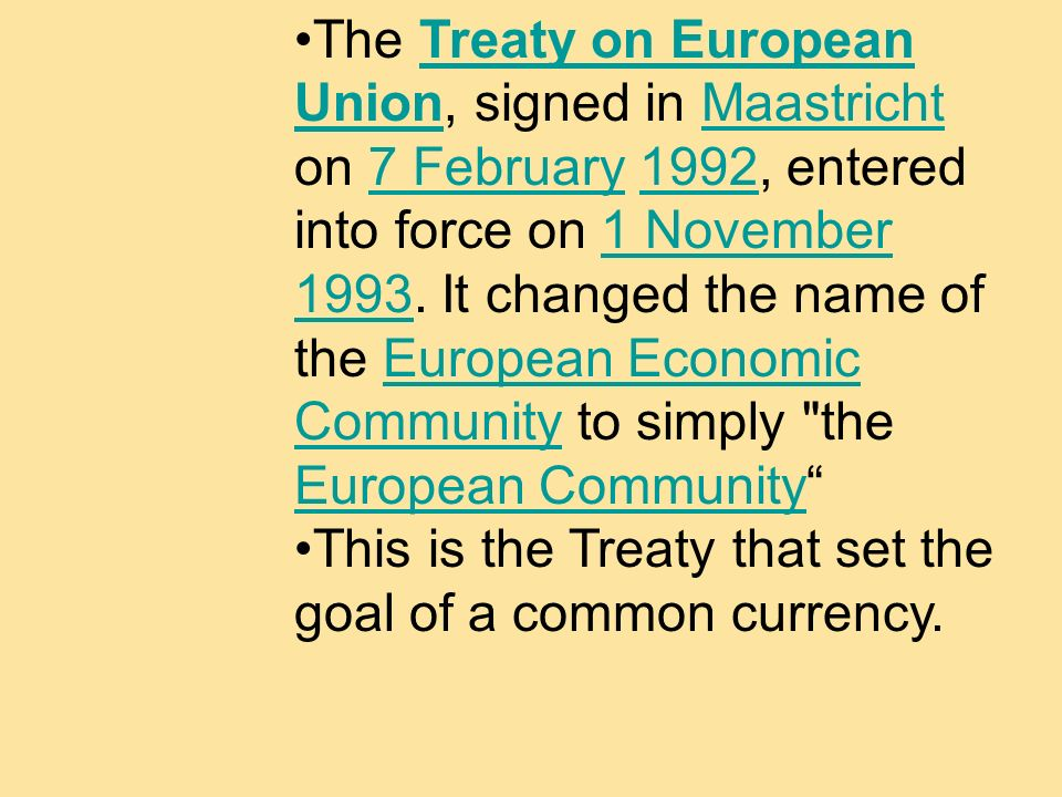 The Treaty on European Union, signed in Maastricht on 7 February 1992, entered into force on 1 November 1993. It changed the name of the European Econ