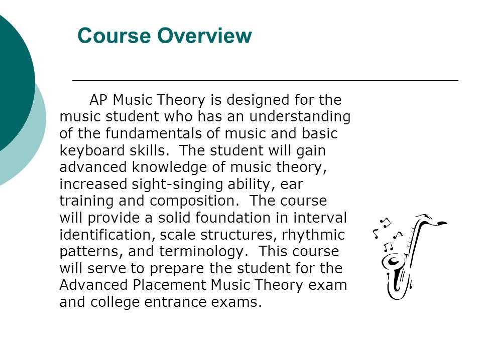 Course Overview AP Music Theory is designed for the music student who has an understanding of the fundamentals of music and basic keyboard skills. The