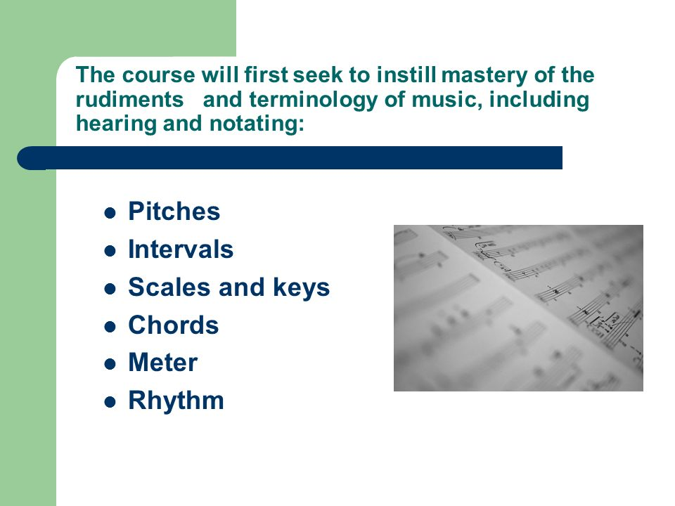 The course will first seek to instill mastery of the rudiments and terminology of music, including hearing and notating: Pitches Intervals Scales and