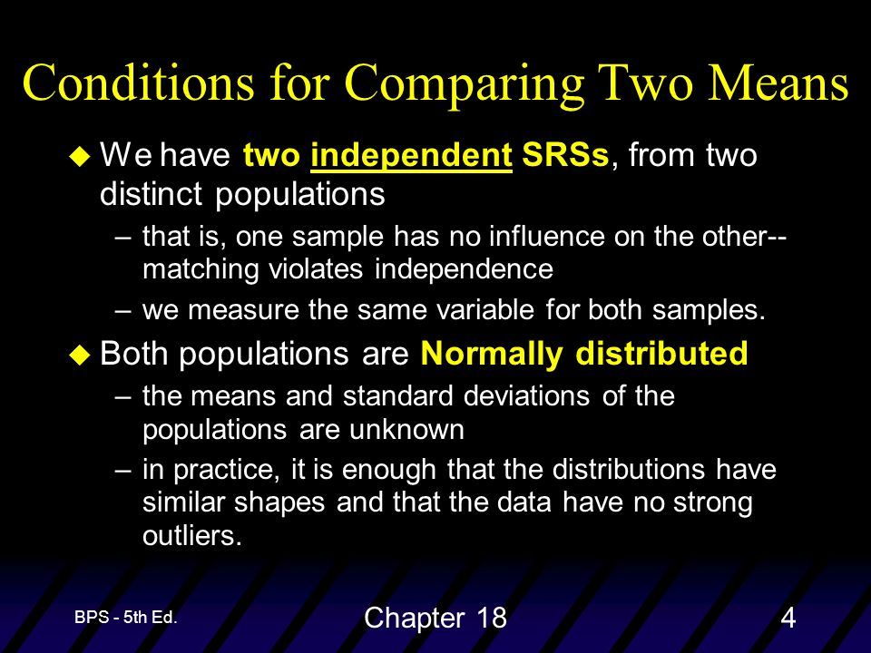 BPS - 5th Ed. Chapter 184 Conditions for Comparing Two Means u We have two independent SRSs, from two distinct populations –that is, one sample has no