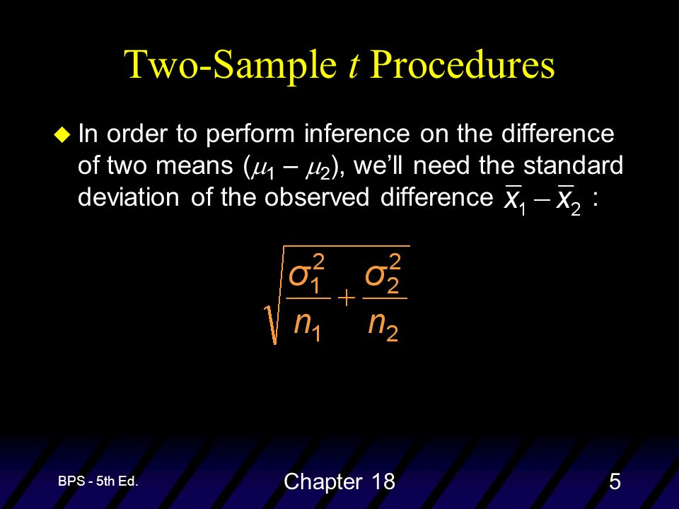 BPS - 5th Ed. Chapter 185 Two-Sample t Procedures In order to perform inference on the difference of two means ( 1 – 2 ), well need the standard devia