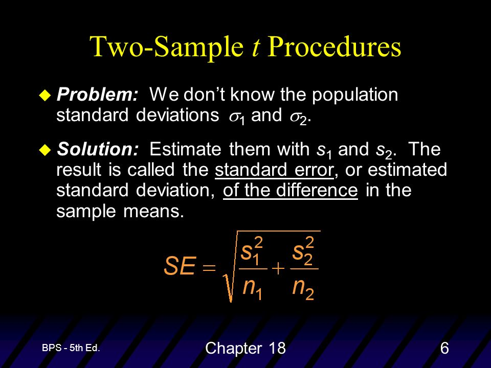 BPS - 5th Ed. Chapter 186 Two-Sample t Procedures Problem: We dont know the population standard deviations 1 and 2. u Solution: Estimate them with s 1