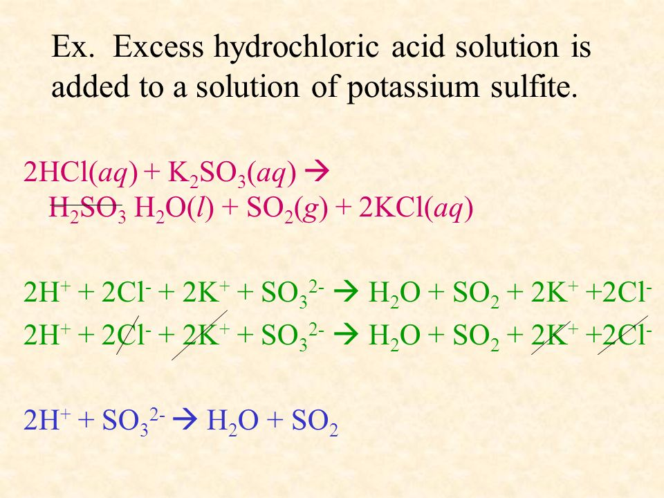 Ex. Excess hydrochloric acid solution is added to a solution of potassium sulfite. 2HCl(aq) + K 2 SO 3 (aq) H 2 SO 3 H 2 O(l) + SO 2 (g) + 2KCl(aq) 2H