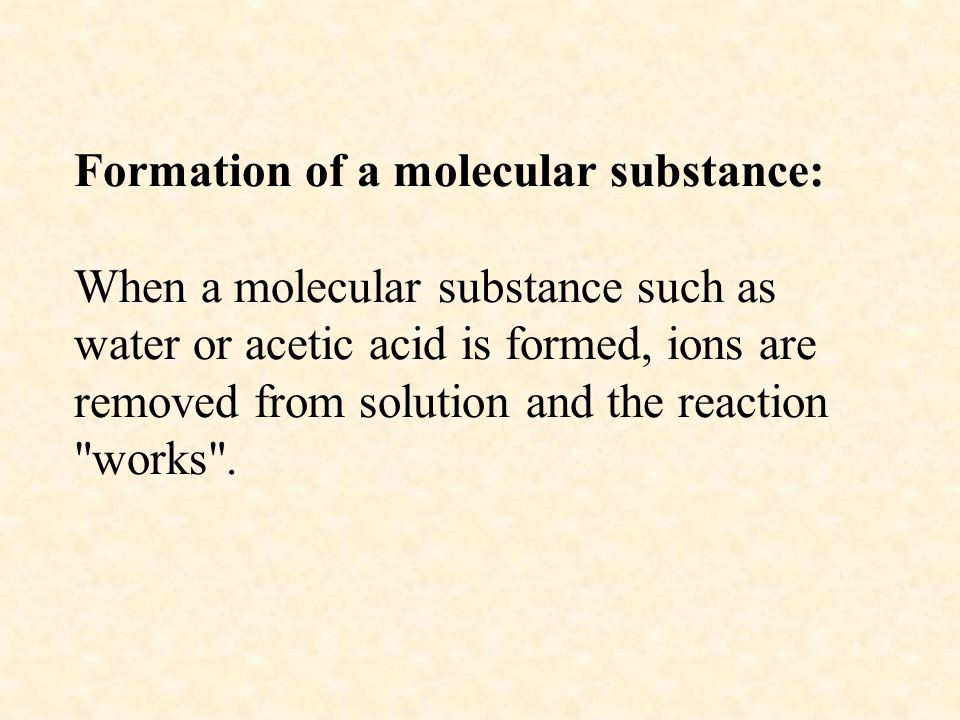 Formation of a molecular substance: When a molecular substance such as water or acetic acid is formed, ions are removed from solution and the reaction