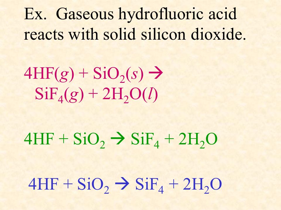 Ex. Gaseous hydrofluoric acid reacts with solid silicon dioxide. 4HF(g) + SiO 2 (s) SiF 4 (g) + 2H 2 O(l) 4HF + SiO 2 SiF 4 + 2H 2 O