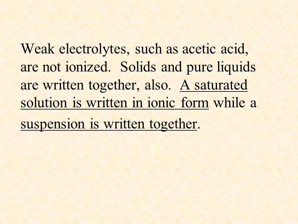 Weak electrolytes, such as acetic acid, are not ionized. Solids and pure liquids are written together, also. A saturated solution is written in ionic
