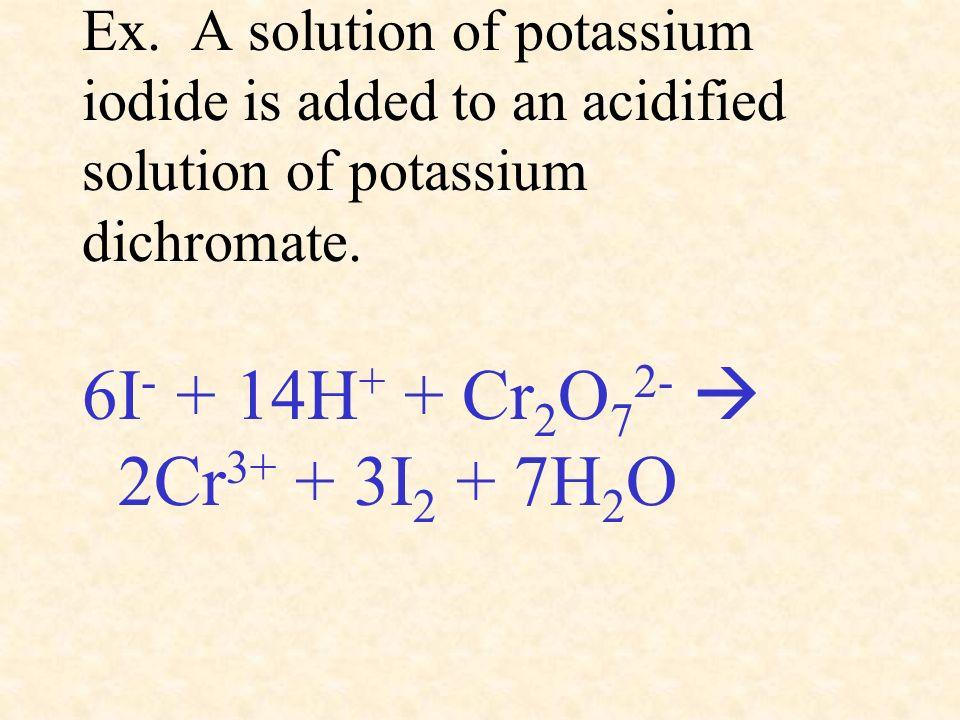Ex. A solution of potassium iodide is added to an acidified solution of potassium dichromate. 6I - + 14H + + Cr 2 O 7 2- 2Cr 3+ + 3I 2 + 7H 2 O