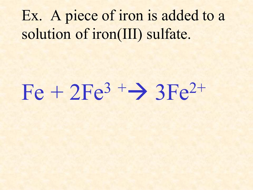 Ex. A piece of iron is added to a solution of iron(III) sulfate. Fe + 2Fe 3 + 3Fe 2+