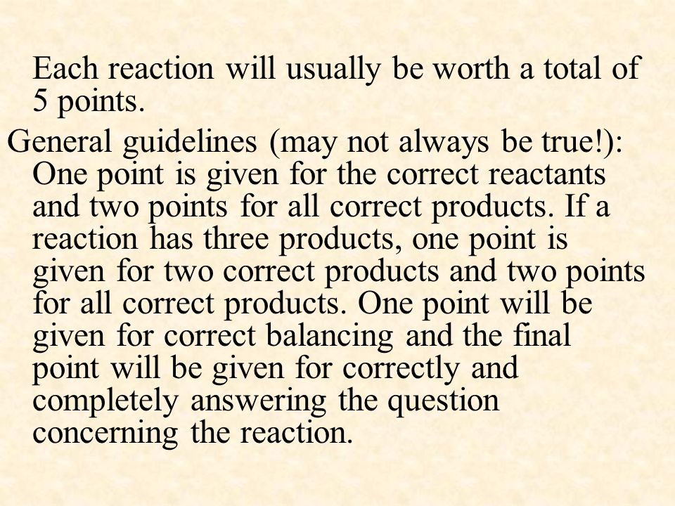 Each reaction will usually be worth a total of 5 points. General guidelines (may not always be true!): One point is given for the correct reactants an