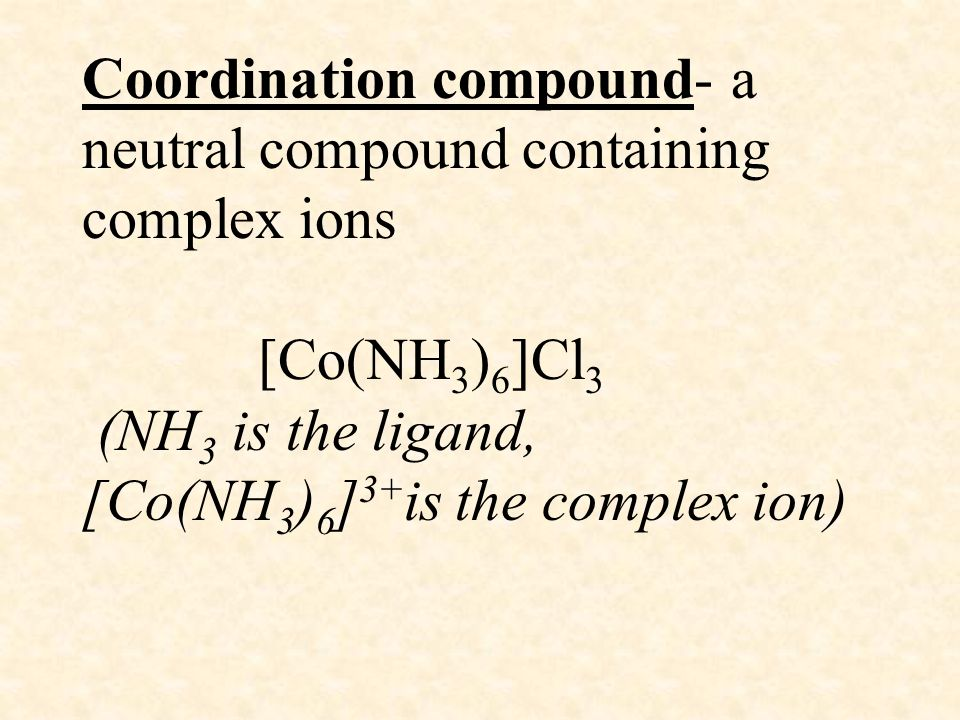 Coordination compound- a neutral compound containing complex ions [Co(NH 3 ) 6 ]Cl 3 (NH 3 is the ligand, [Co(NH 3 ) 6 ] 3+ is the complex ion)