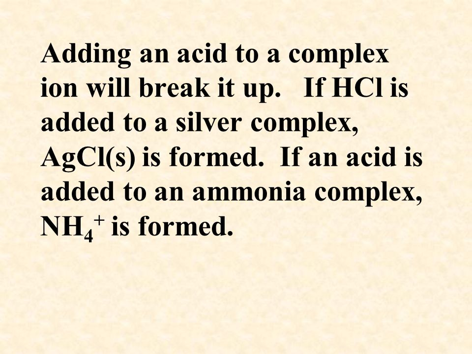 Adding an acid to a complex ion will break it up. If HCl is added to a silver complex, AgCl(s) is formed. If an acid is added to an ammonia complex, N